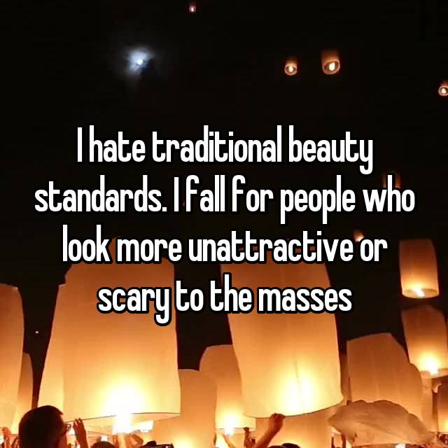 I hate traditional beauty standards. I fall for people who look more unattractive or scary to the masses