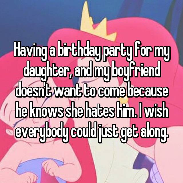 Having a birthday party for my daughter, and my boyfriend doesn't want to come because he knows she hates him. I wish everybody could just get along.