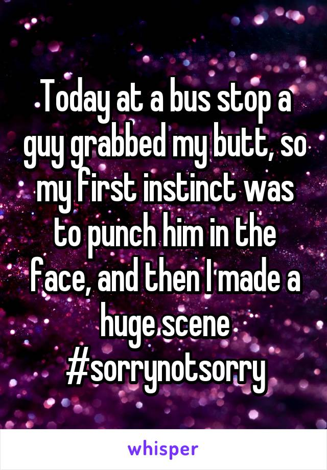 Today at a bus stop a guy grabbed my butt, so my first instinct was to punch him in the face, and then I made a huge scene #sorrynotsorry