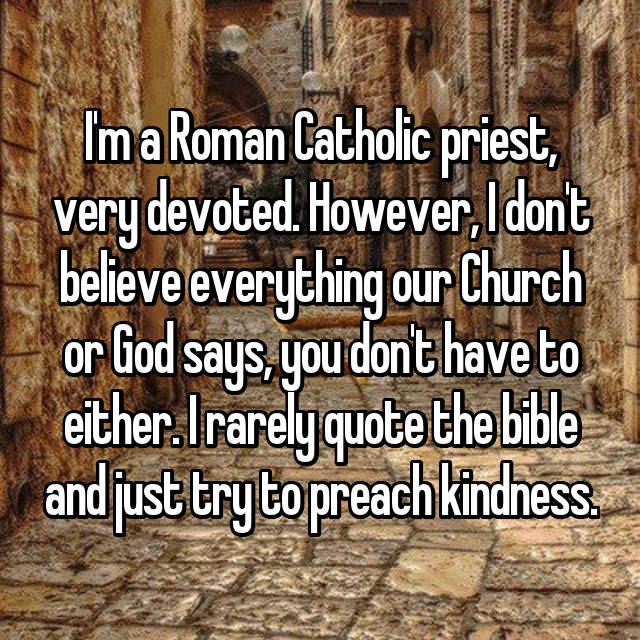 I'm a Roman Catholic priest, very devoted. However, I don't believe everything our Church or God says, you don't have to either. I rarely quote the bible and just try to preach kindness.