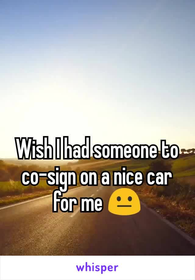 Wish I had someone to co-sign on a nice car for me 😐