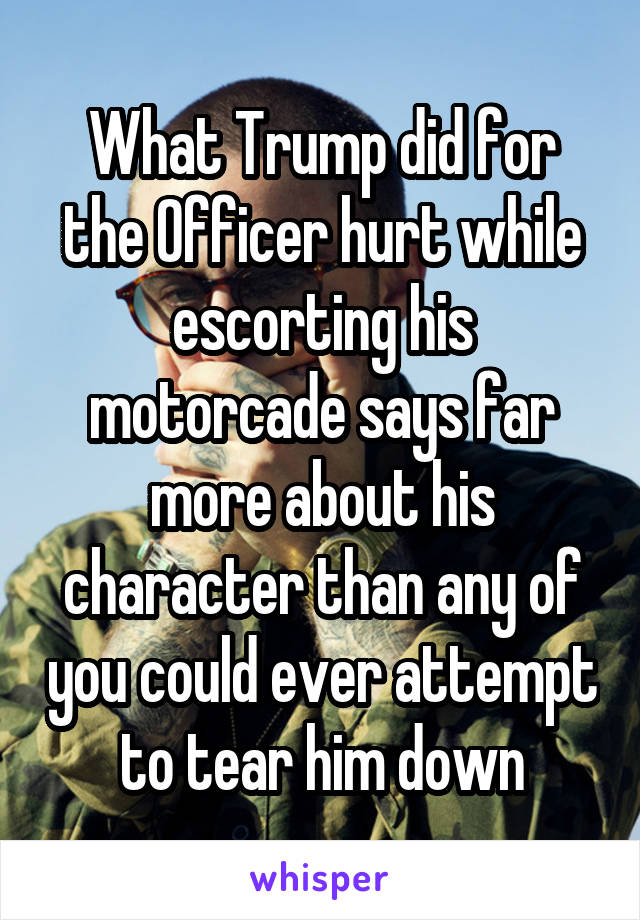 What Trump did for the Officer hurt while escorting his motorcade says far more about his character than any of you could ever attempt to tear him down