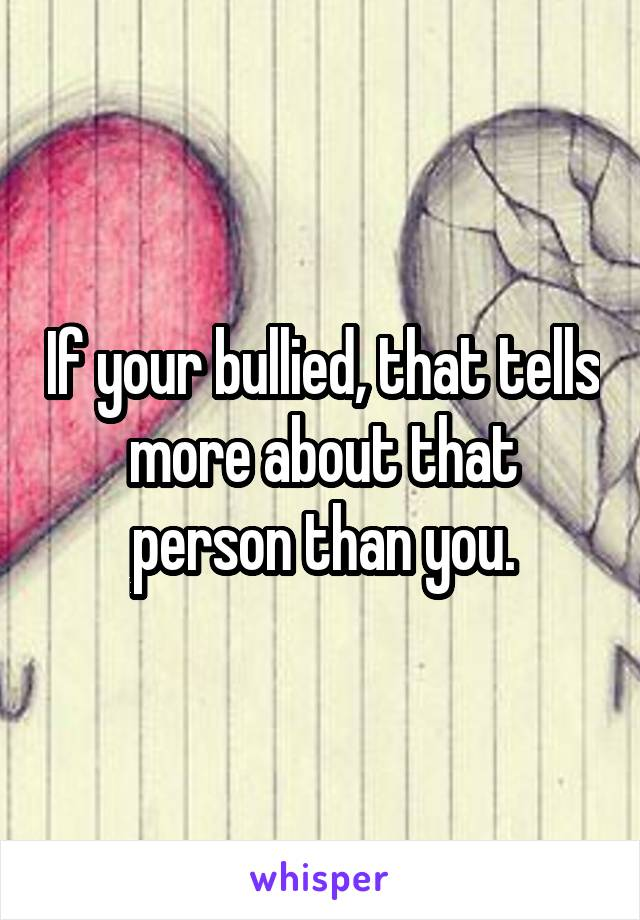 If your bullied, that tells more about that person than you.