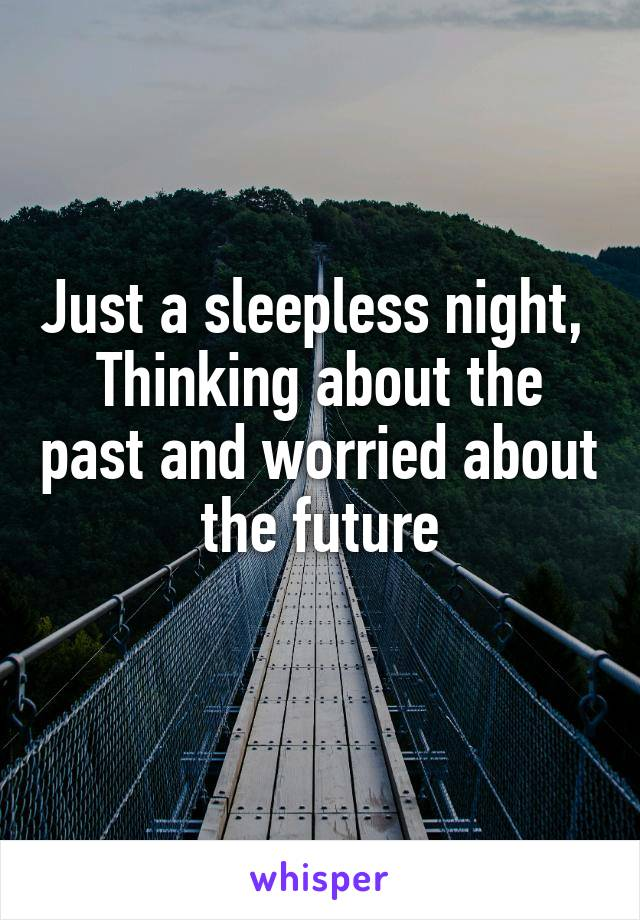Just a sleepless night,  Thinking about the past and worried about the future