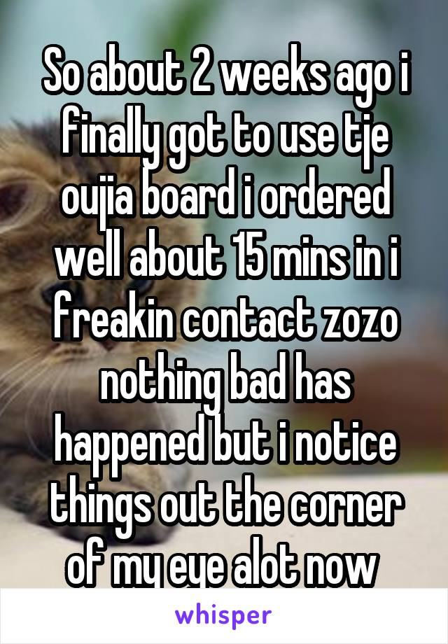 So about 2 weeks ago i finally got to use tje oujia board i ordered well about 15 mins in i freakin contact zozo nothing bad has happened but i notice things out the corner of my eye alot now