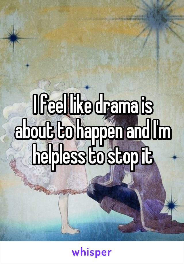 I feel like drama is about to happen and I'm helpless to stop it