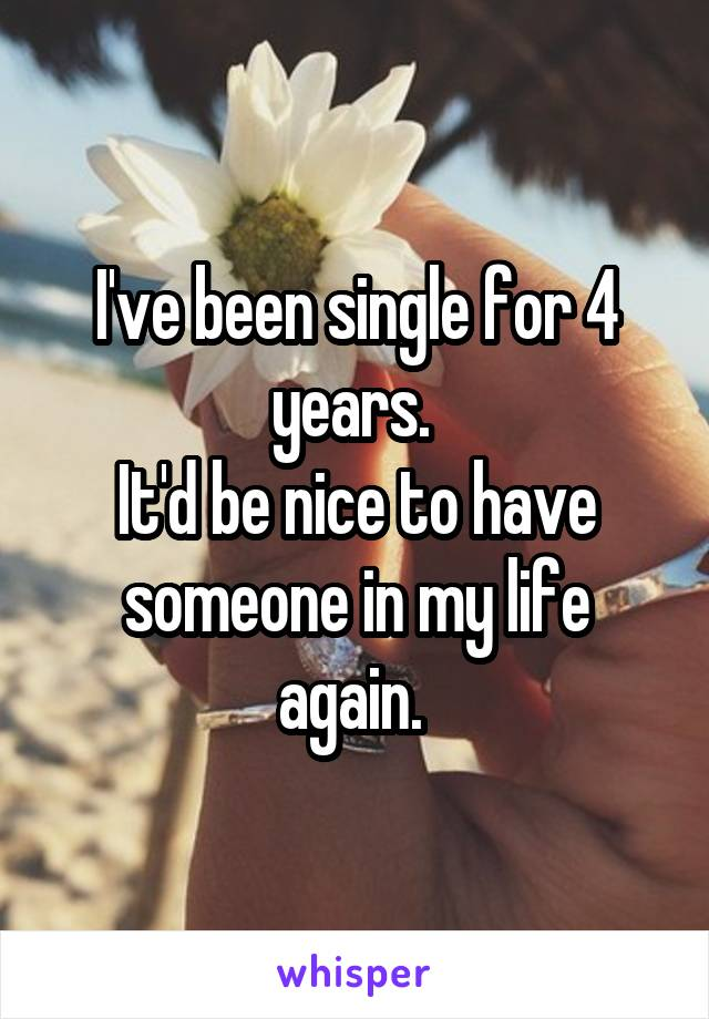 I've been single for 4 years.  It'd be nice to have someone in my life again.