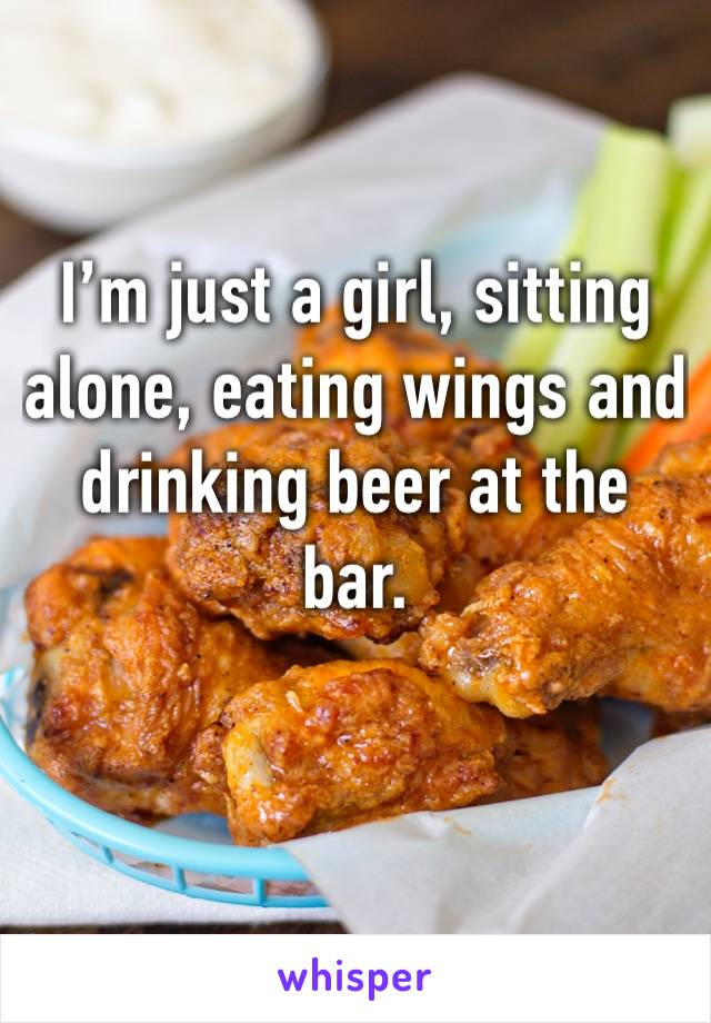 I'm just a girl, sitting alone, eating wings and drinking beer at the bar.