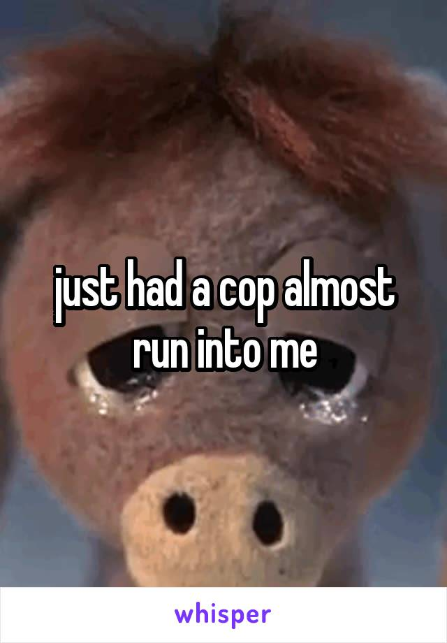 just had a cop almost run into me