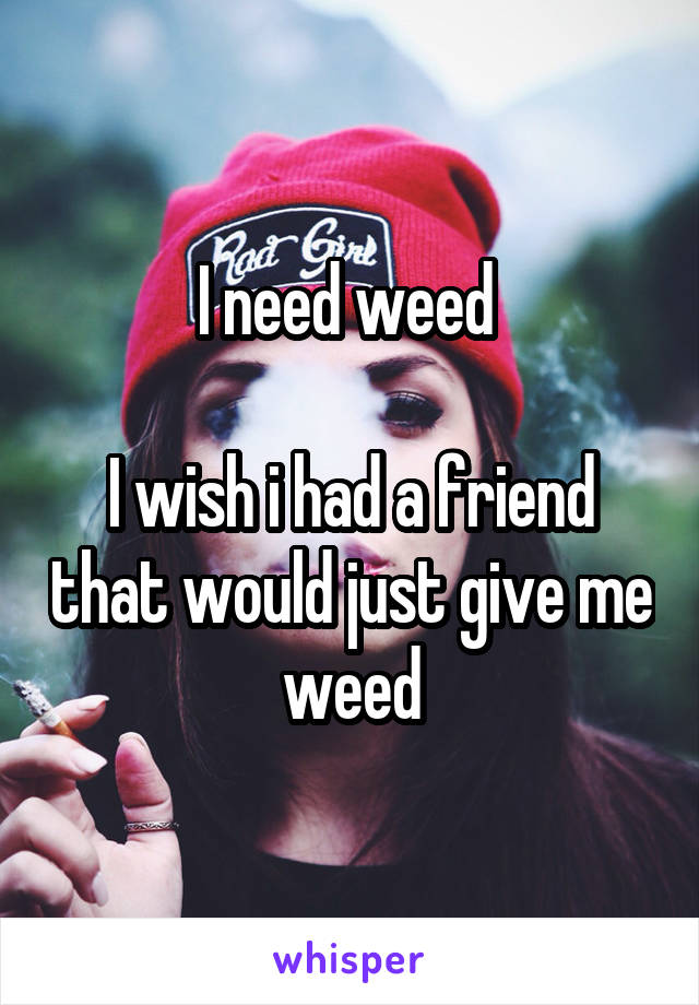 I need weed   I wish i had a friend that would just give me weed