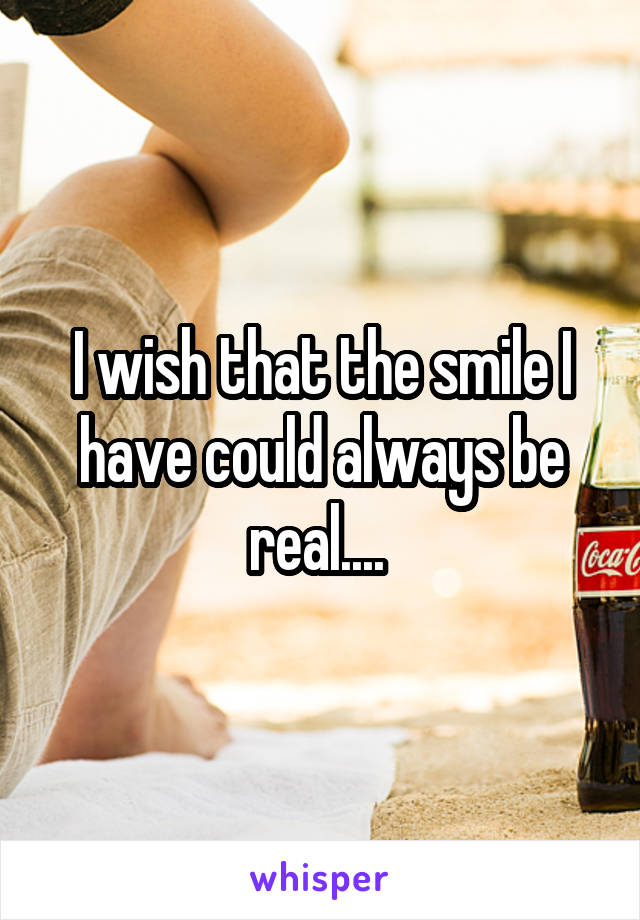I wish that the smile I have could always be real....