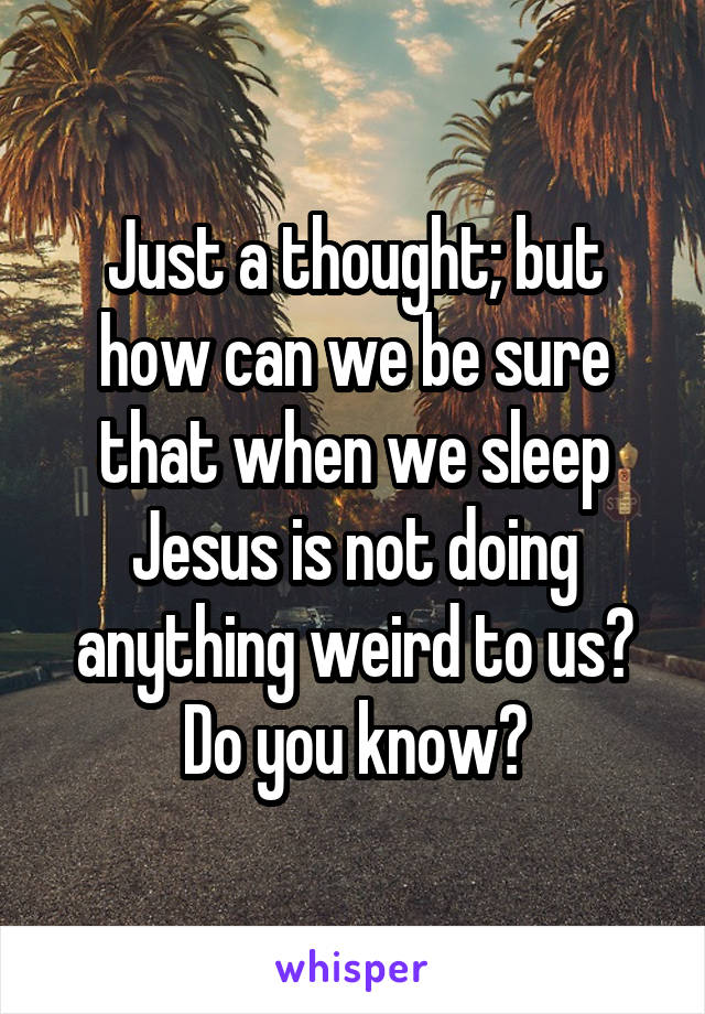 Just a thought; but how can we be sure that when we sleep Jesus is not doing anything weird to us? Do you know?