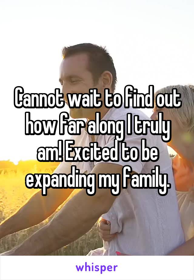 Cannot wait to find out how far along I truly am! Excited to be expanding my family.