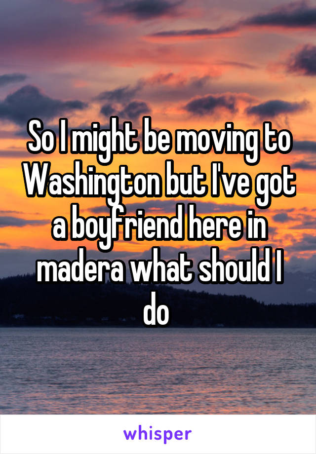 So I might be moving to Washington but I've got a boyfriend here in madera what should I do
