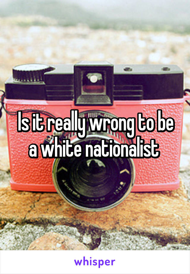 Is it really wrong to be a white nationalist
