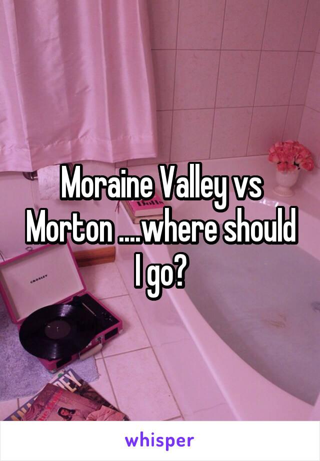 Moraine Valley vs Morton ....where should I go?
