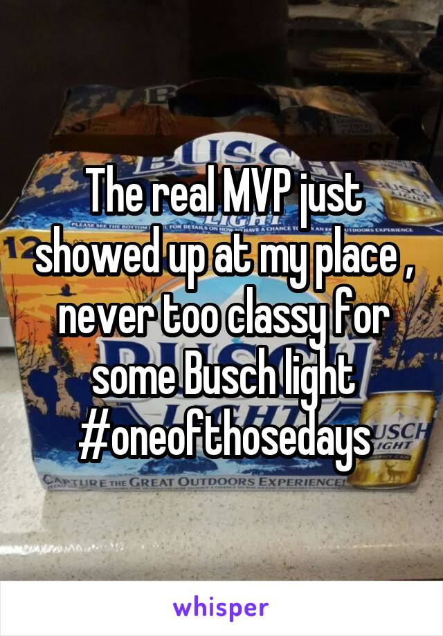 The real MVP just showed up at my place , never too classy for some Busch light #oneofthosedays