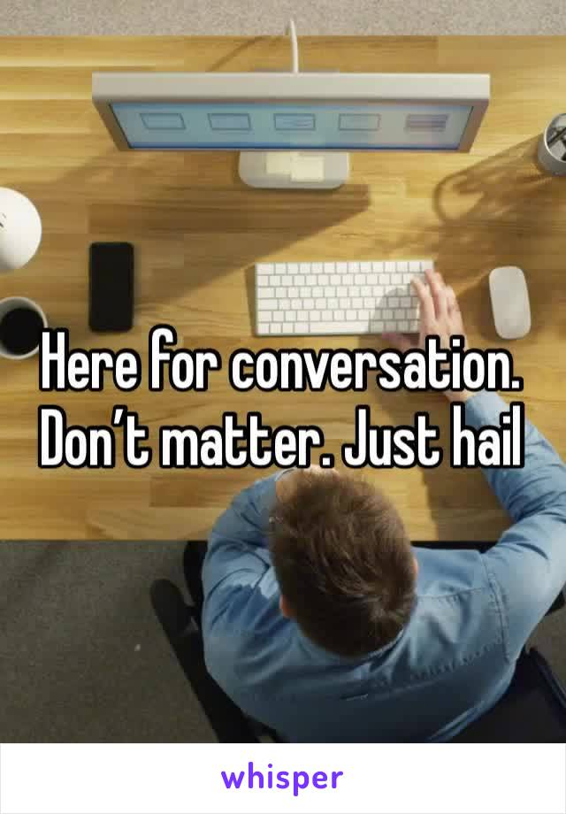 Here for conversation. Don't matter. Just hail