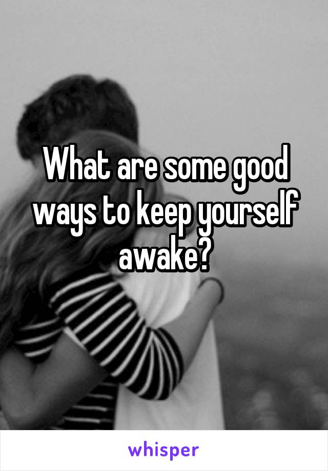 What are some good ways to keep yourself awake?