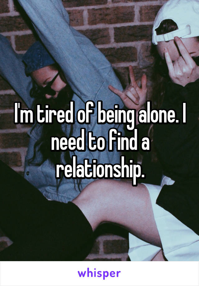I'm tired of being alone. I need to find a relationship.