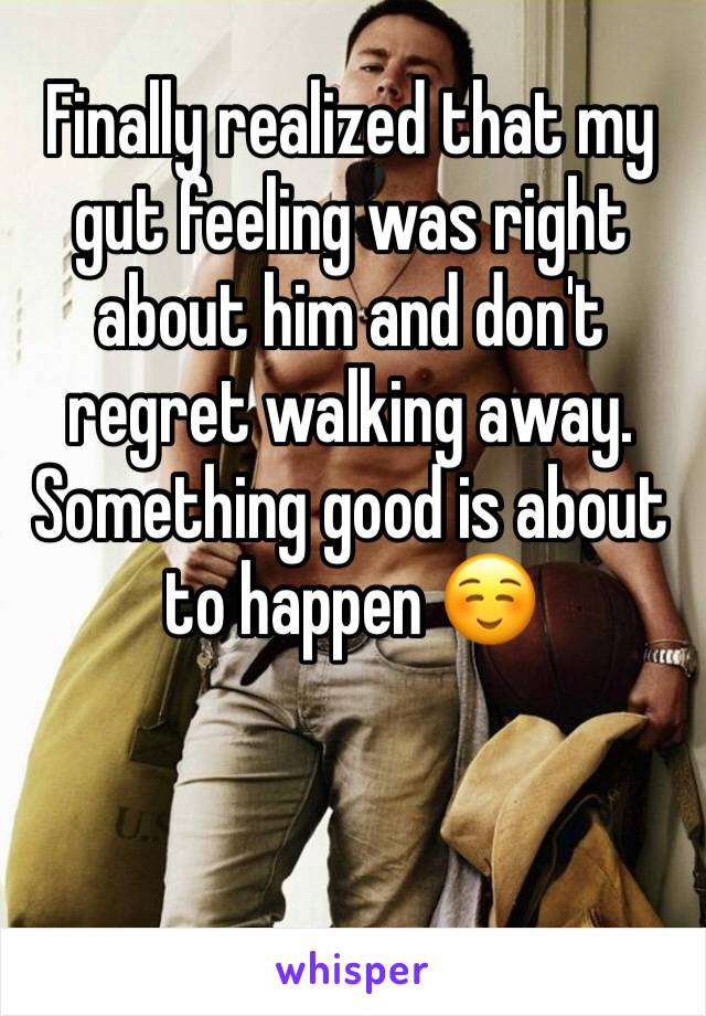 Finally realized that my gut feeling was right about him and don't regret walking away. Something good is about to happen ☺️