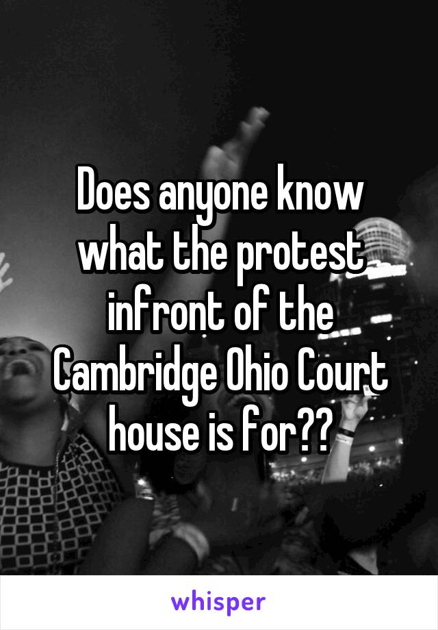 Does anyone know what the protest infront of the Cambridge Ohio Court house is for??