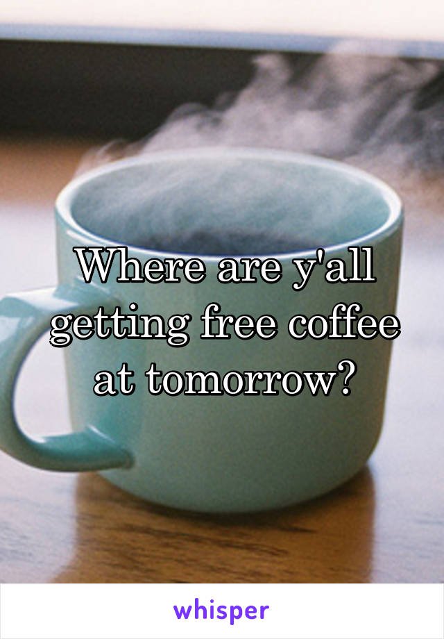 Where are y'all getting free coffee at tomorrow?