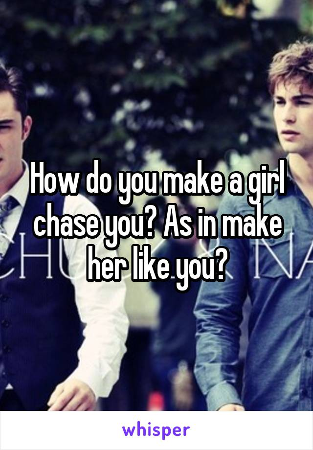 How do you make a girl chase you? As in make her like you?