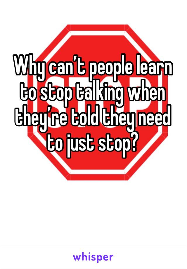Why can't people learn to stop talking when they're told they need to just stop?