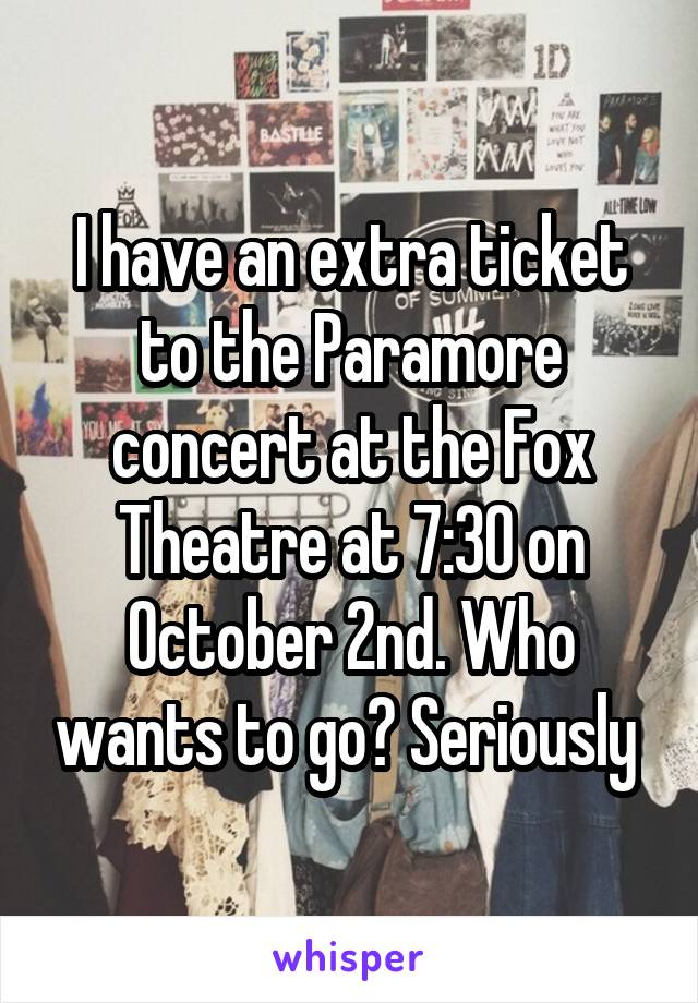 I have an extra ticket to the Paramore concert at the Fox Theatre at 7:30 on October 2nd. Who wants to go? Seriously