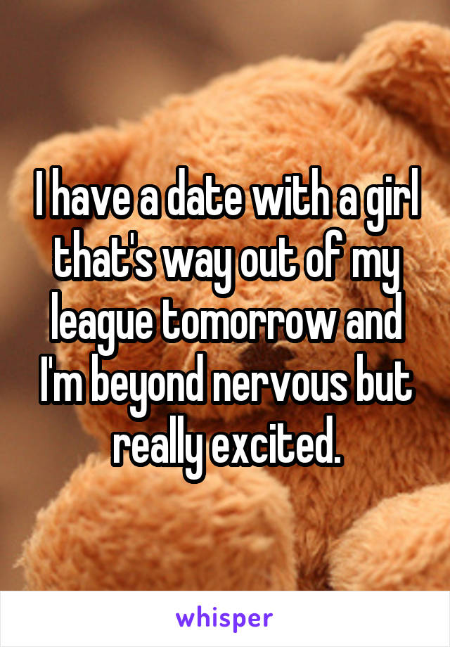 I have a date with a girl that's way out of my league tomorrow and I'm beyond nervous but really excited.