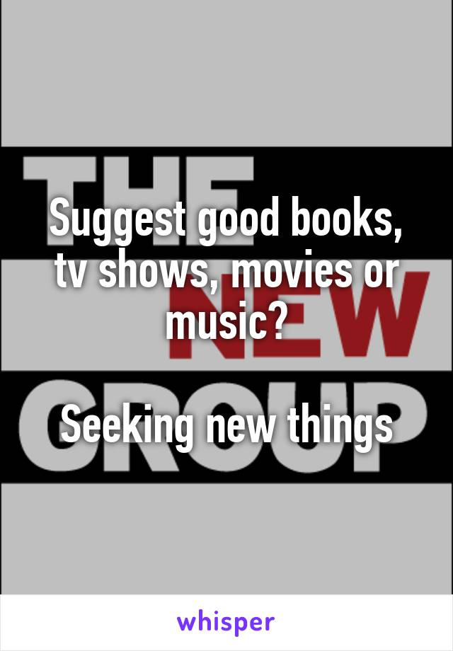 Suggest good books, tv shows, movies or music?  Seeking new things