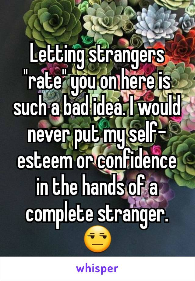 """Letting strangers """"rate"""" you on here is such a bad idea. I would never put my self-esteem or confidence in the hands of a complete stranger. 😒"""