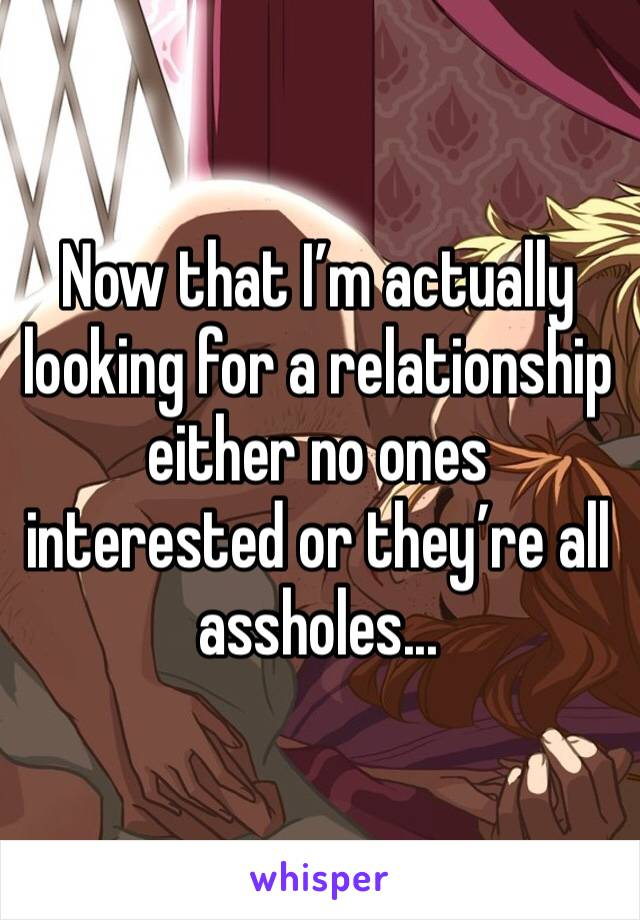 Now that I'm actually looking for a relationship either no ones interested or they're all assholes...