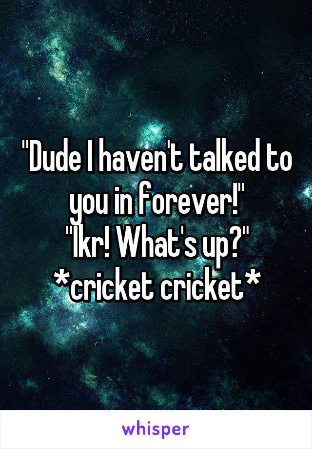 """""""Dude I haven't talked to you in forever!"""" """"Ikr! What's up?"""" *cricket cricket*"""