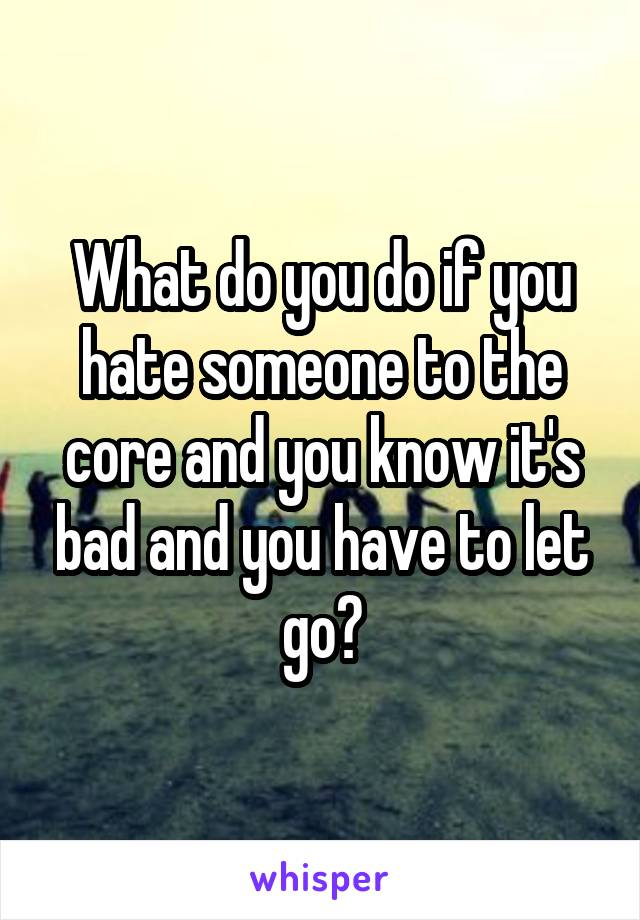 What do you do if you hate someone to the core and you know it's bad and you have to let go?