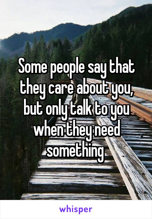 Some people say that they care about you, but only talk to you when they need something