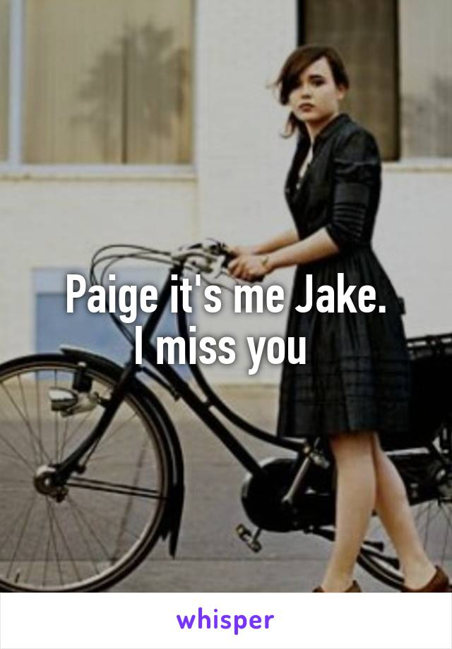 Paige it's me Jake. I miss you