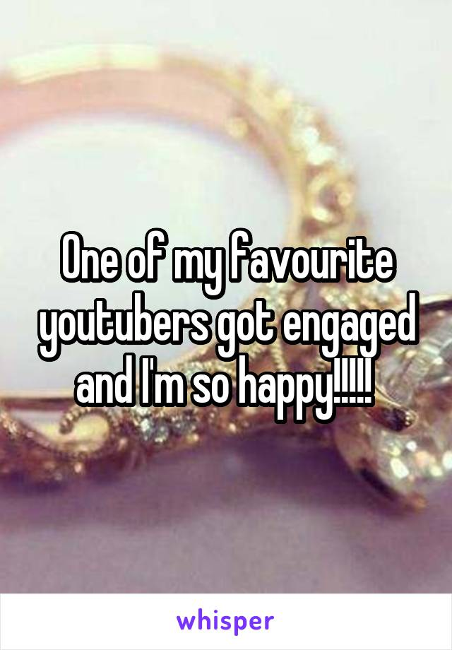 One of my favourite youtubers got engaged and I'm so happy!!!!!