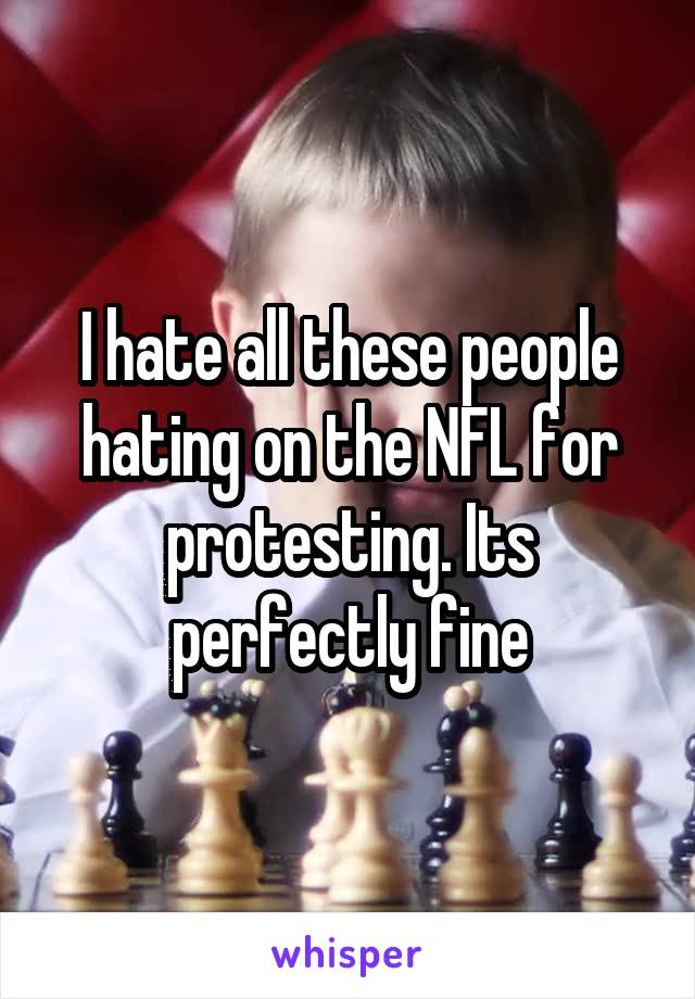 I hate all these people hating on the NFL for protesting. Its perfectly fine
