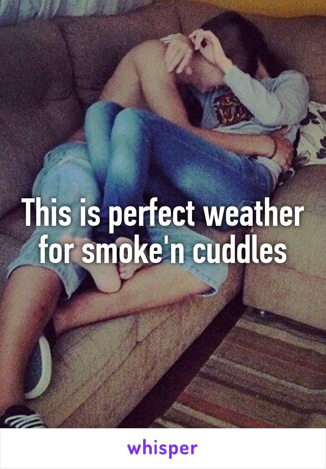 This is perfect weather for smoke'n cuddles