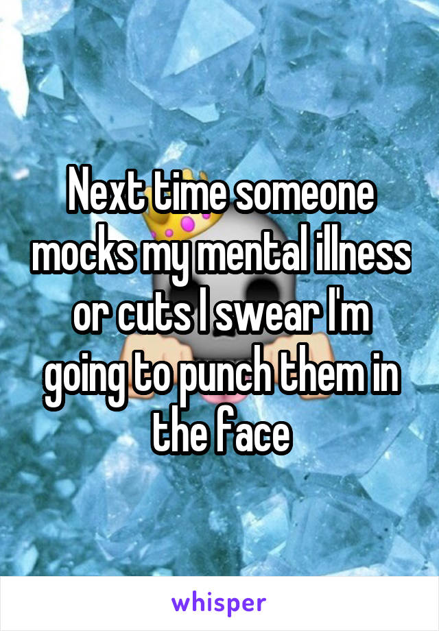 Next time someone mocks my mental illness or cuts I swear I'm going to punch them in the face