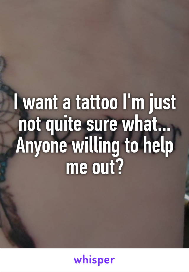 I want a tattoo I'm just not quite sure what... Anyone willing to help me out?