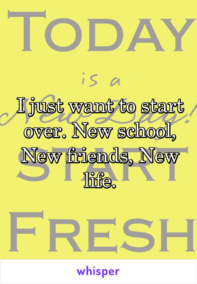 I just want to start over. New school, New friends, New life.