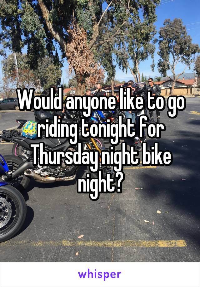 Would anyone like to go riding tonight for Thursday night bike night?