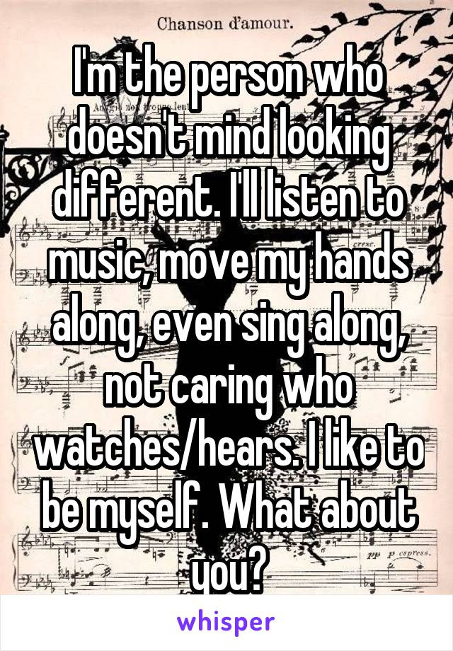 I'm the person who doesn't mind looking different. I'll listen to music, move my hands along, even sing along, not caring who watches/hears. I like to be myself. What about you?