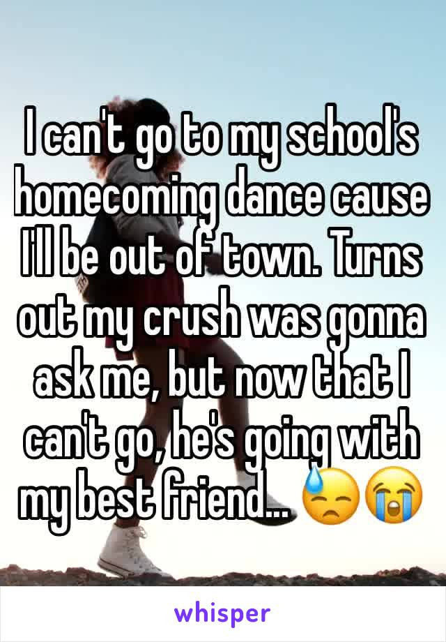 I can't go to my school's homecoming dance cause I'll be out of town. Turns out my crush was gonna ask me, but now that I can't go, he's going with my best friend... 😓😭