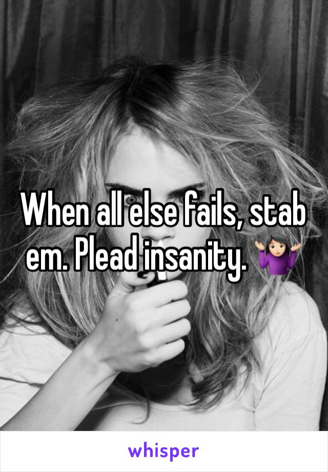 When all else fails, stab em. Plead insanity. 🤷🏻‍♀️