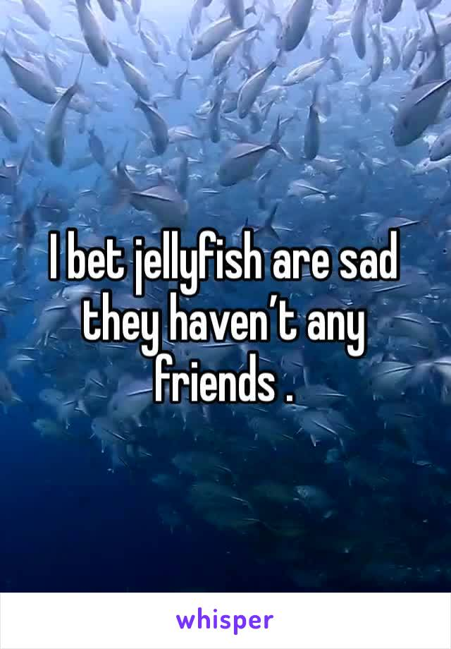 I bet jellyfish are sad they haven't any friends .