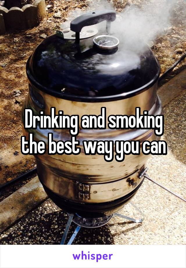 Drinking and smoking the best way you can